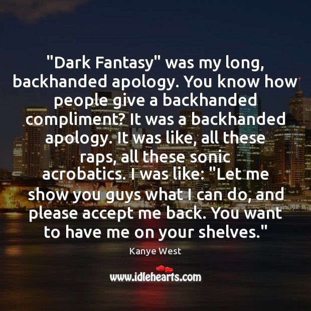"""""""Dark Fantasy"""" was my long, backhanded apology. You know how people give Accept Quotes Image"""