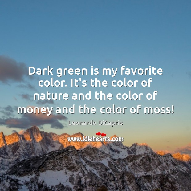 Dark green is my favorite color. It's the color of nature and Leonardo DiCaprio Picture Quote