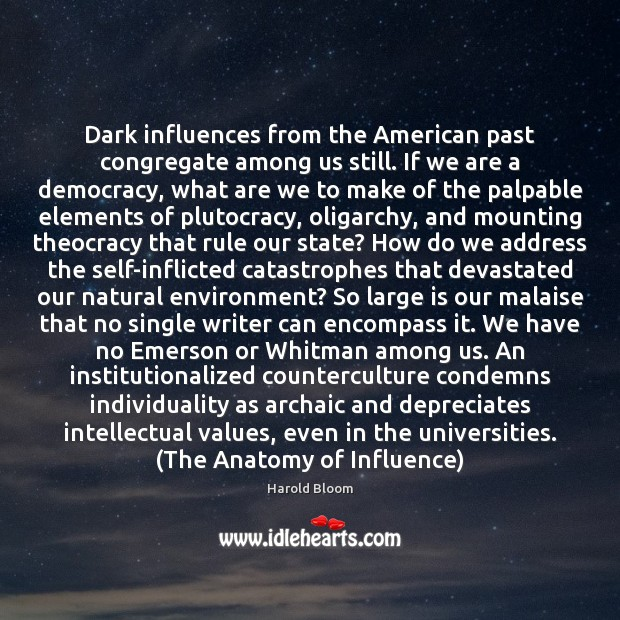 Dark influences from the American past congregate among us still. If we Harold Bloom Picture Quote