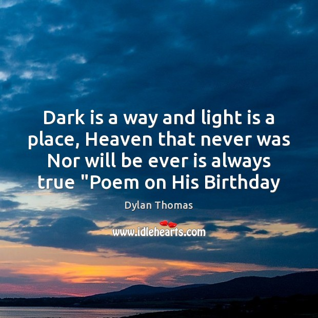 Dark is a way and light is a place, Heaven that never Dylan Thomas Picture Quote