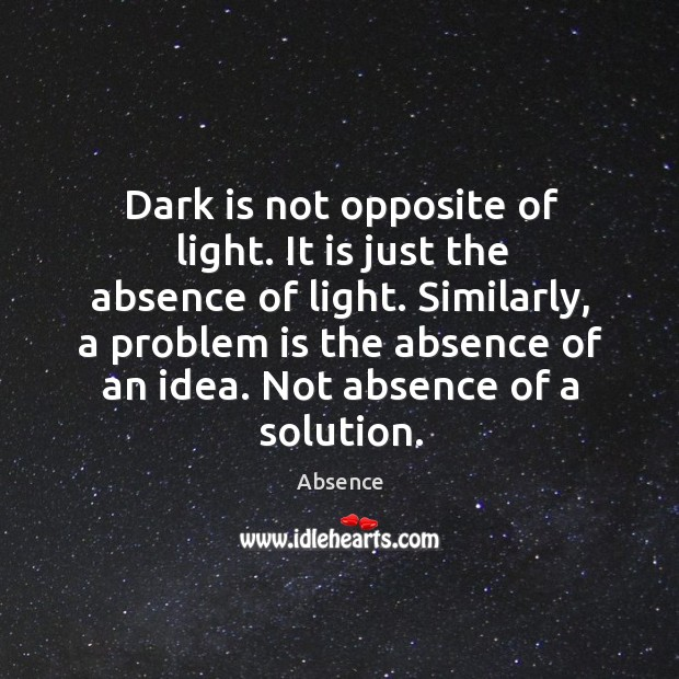 Image, Dark is not opposite of light. It is just the absence of light.