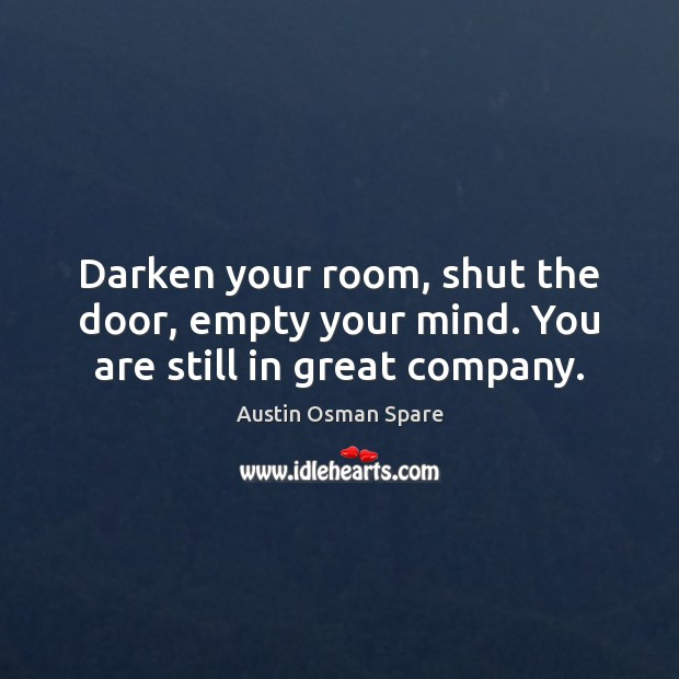 Image, Darken your room, shut the door, empty your mind. You are still in great company.