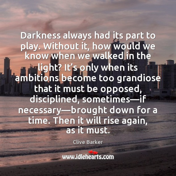 Darkness always had its part to play. Without it, how would we Clive Barker Picture Quote