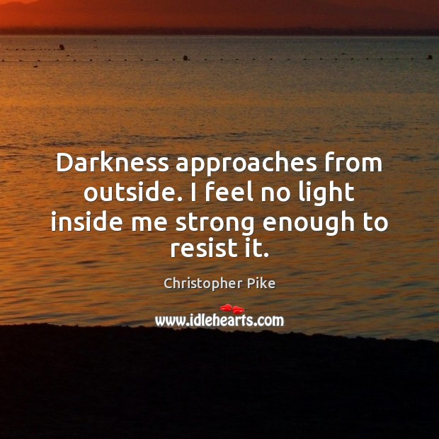 Darkness approaches from outside. I feel no light inside me strong enough to resist it. Christopher Pike Picture Quote