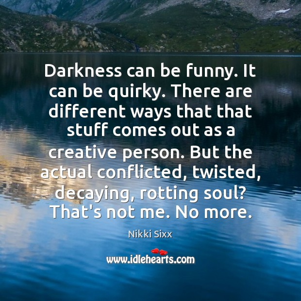 Darkness can be funny. It can be quirky. There are different ways Nikki Sixx Picture Quote