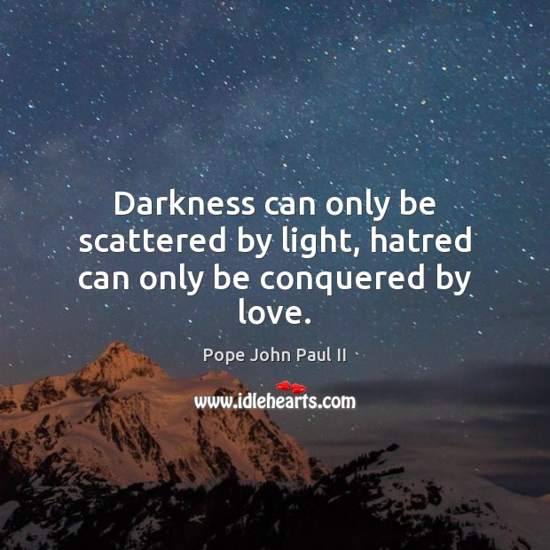 Darkness can only be scattered by light, hatred can only be conquered by love. Pope John Paul II Picture Quote