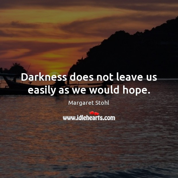 Darkness does not leave us easily as we would hope. Image