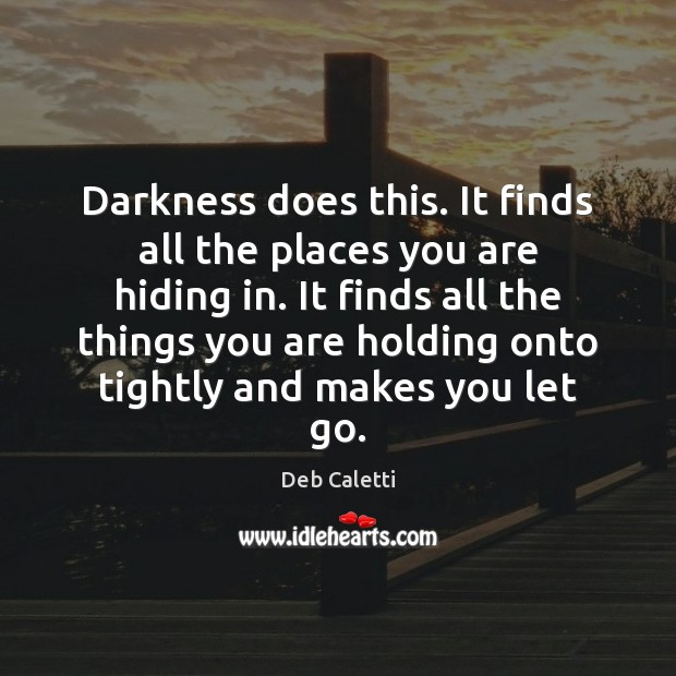 Darkness does this. It finds all the places you are hiding in. Deb Caletti Picture Quote