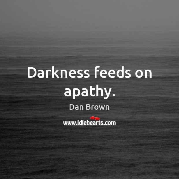 Darkness feeds on apathy. Dan Brown Picture Quote