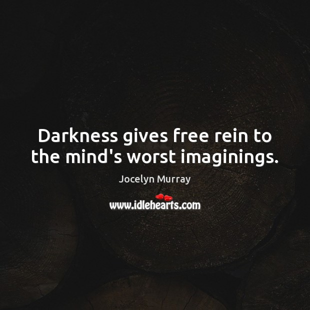 Darkness gives free rein to the mind's worst imaginings. Image