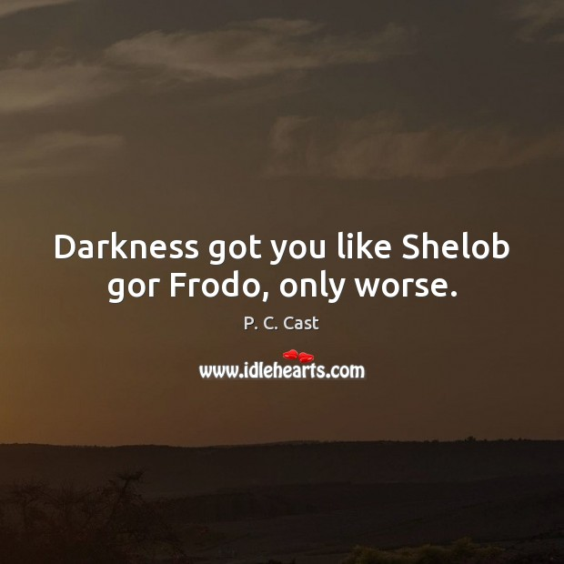 Darkness got you like Shelob gor Frodo, only worse. P. C. Cast Picture Quote