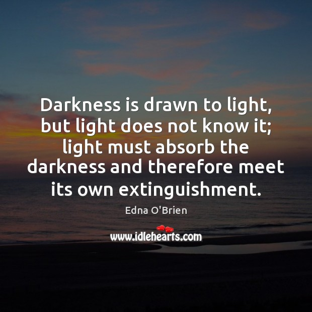 Darkness is drawn to light, but light does not know it; light Edna O'Brien Picture Quote