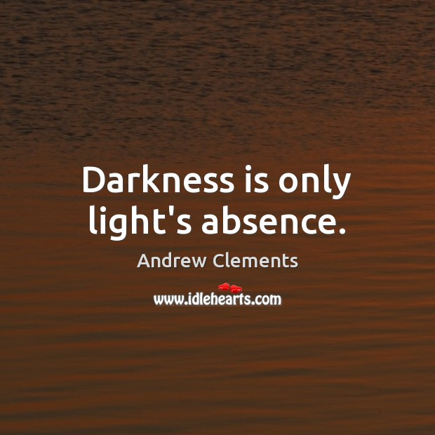 Image, Darkness is only light's absence.