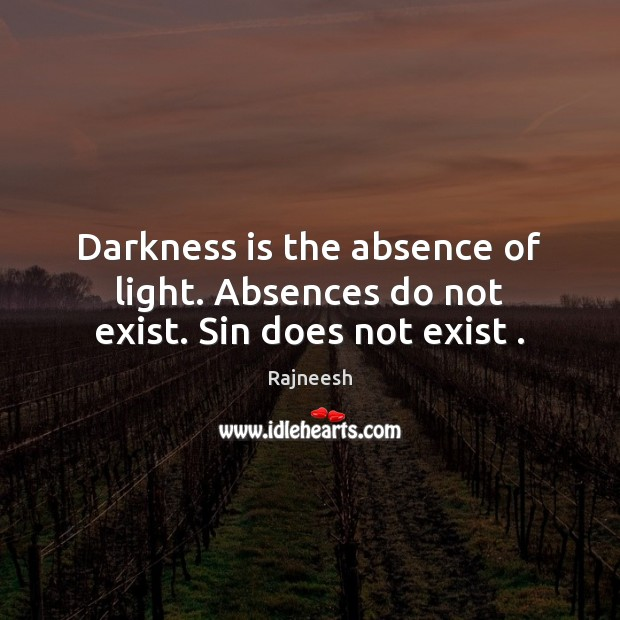 Image, Darkness is the absence of light. Absences do not exist. Sin does not exist .