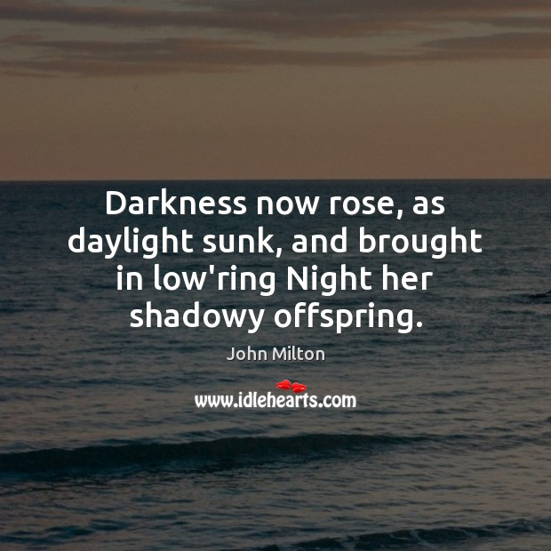 Darkness now rose, as daylight sunk, and brought in low'ring Night her shadowy offspring. John Milton Picture Quote