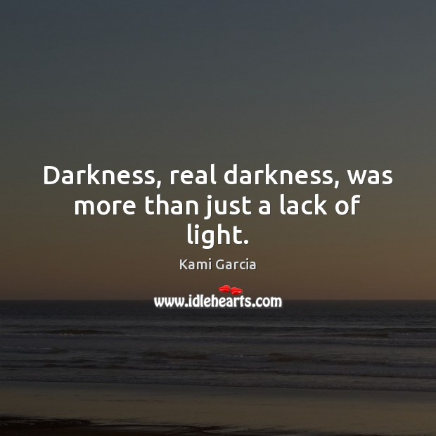 Darkness, real darkness, was more than just a lack of light. Kami Garcia Picture Quote