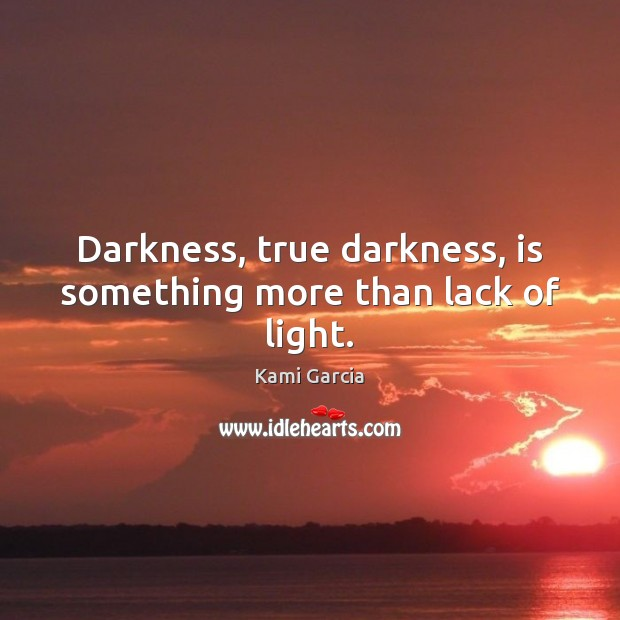 Darkness, true darkness, is something more than lack of light. Kami Garcia Picture Quote