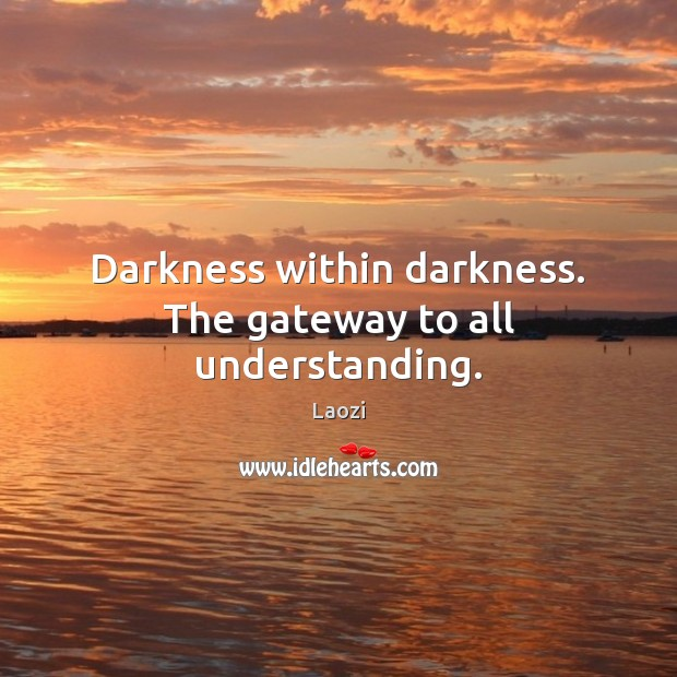 Darkness within darkness. The gateway to all understanding. Image