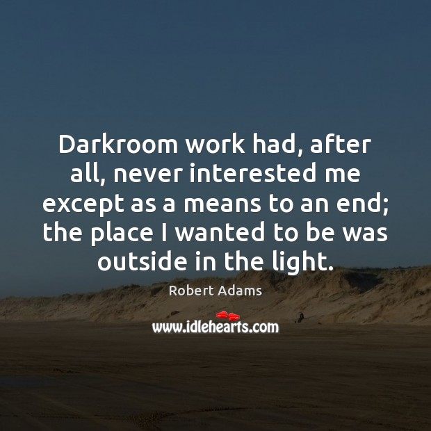 Darkroom work had, after all, never interested me except as a means Robert Adams Picture Quote