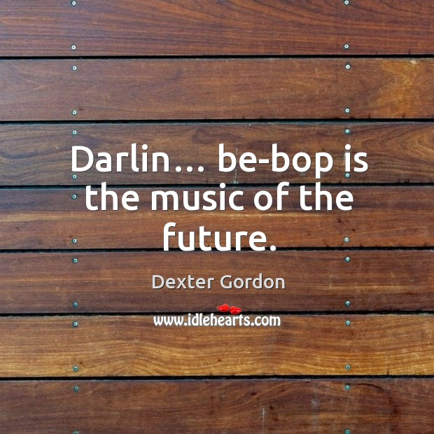 Darlin… be-bop is the music of the future. Image