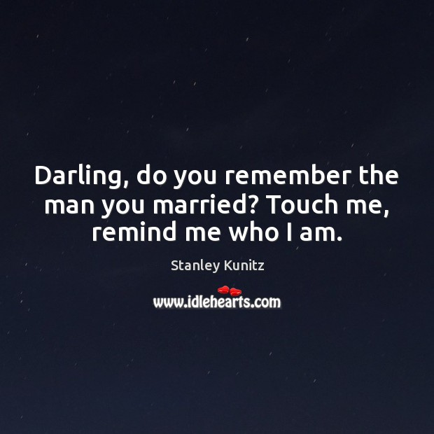 Image, Darling, do you remember the man you married? Touch me, remind me who I am.