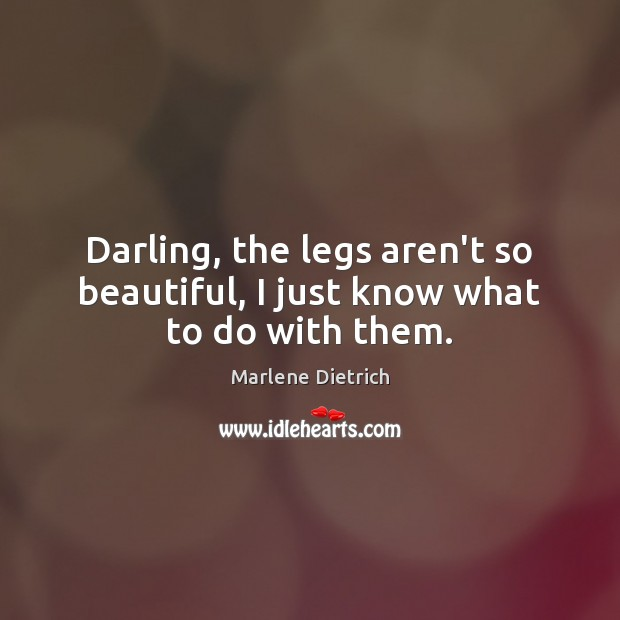 Image, Darling, the legs aren't so beautiful, I just know what to do with them.