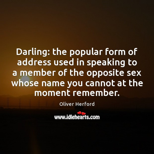 Darling: the popular form of address used in speaking to a member Oliver Herford Picture Quote