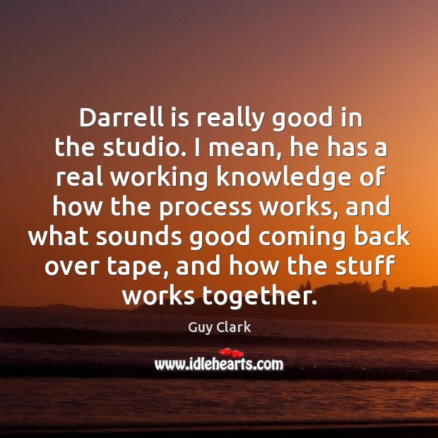 Darrell is really good in the studio. I mean, he has a real working knowledge of how the process works Image