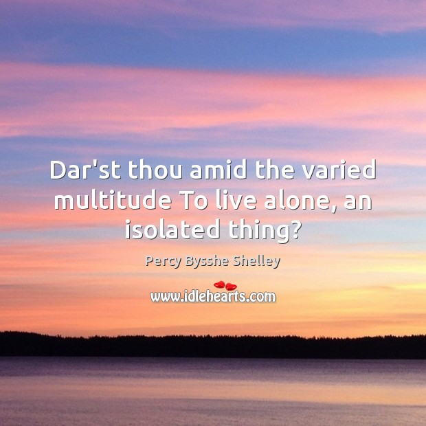Dar'st thou amid the varied multitude To live alone, an isolated thing? Image