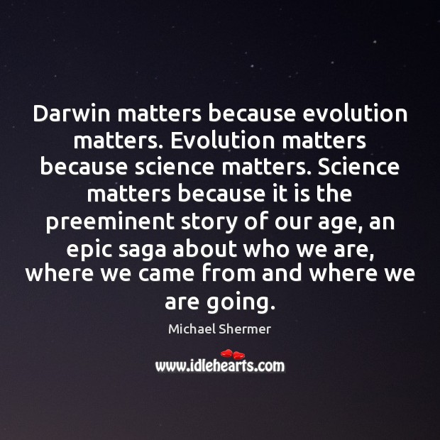 Darwin matters because evolution matters. Evolution matters because science matters. Science matters Michael Shermer Picture Quote