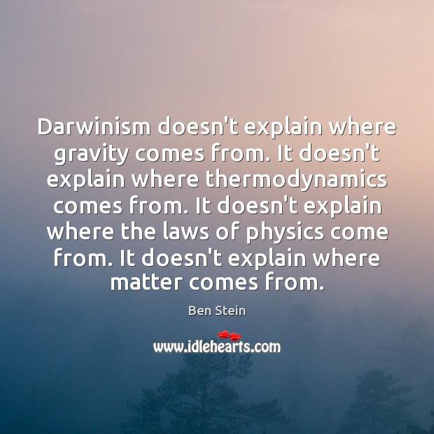 Darwinism doesn't explain where gravity comes from. It doesn't explain where thermodynamics Image