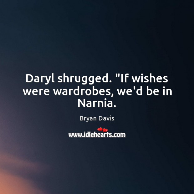"Image, Daryl shrugged. ""If wishes were wardrobes, we'd be in Narnia."