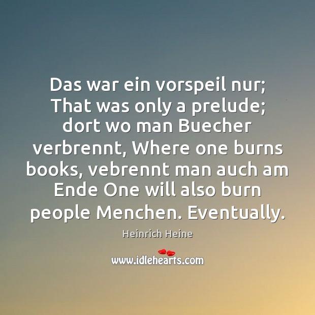 Das war ein vorspeil nur; That was only a prelude; dort wo Heinrich Heine Picture Quote