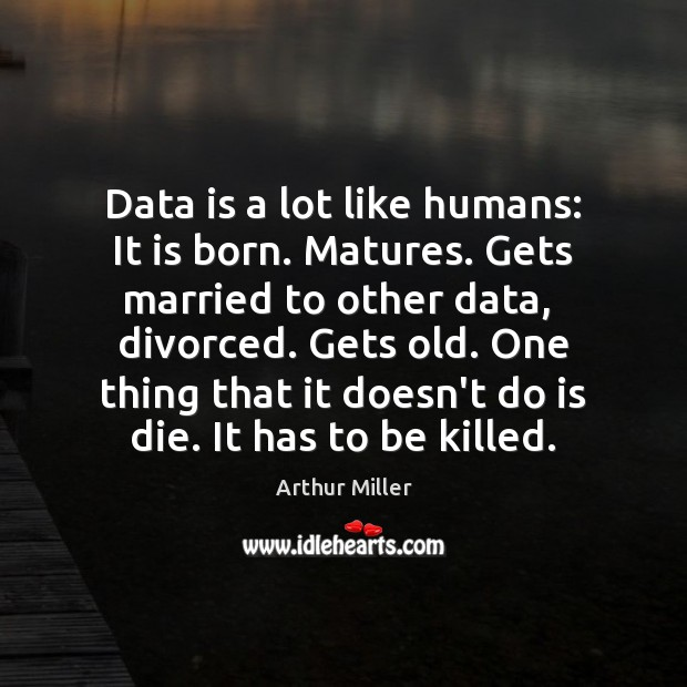 Data is a lot like humans: It is born. Matures. Gets married Data Quotes Image