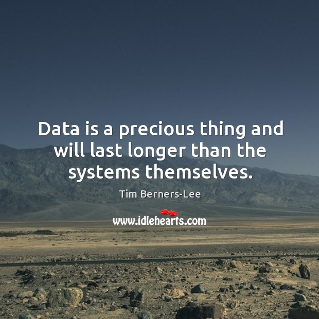 Data is a precious thing and will last longer than the systems themselves. Data Quotes Image
