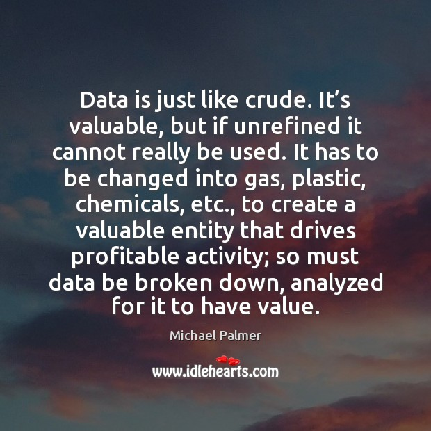 Data is just like crude. It's valuable, but if unrefined it Data Quotes Image