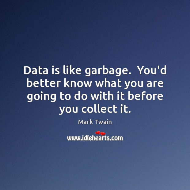 Data is like garbage.  You'd better know what you are going to Data Quotes Image