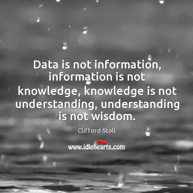 Image, Data is not information, information is not knowledge, knowledge is not understanding