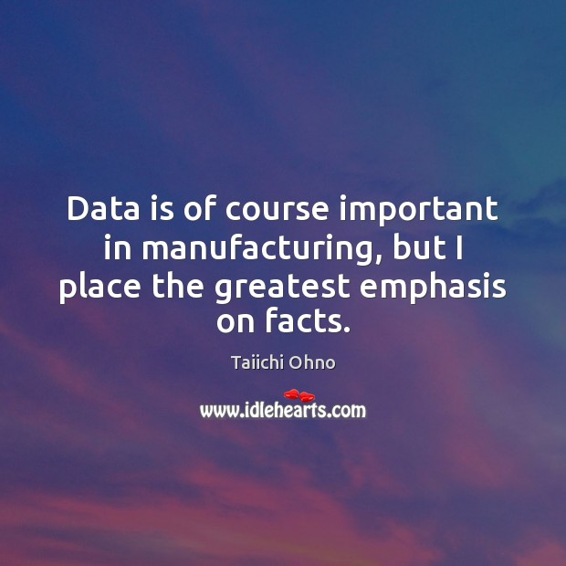 Data is of course important in manufacturing, but I place the greatest emphasis on facts. Data Quotes Image