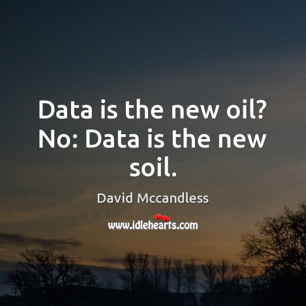 Data is the new oil? No: Data is the new soil. Data Quotes Image