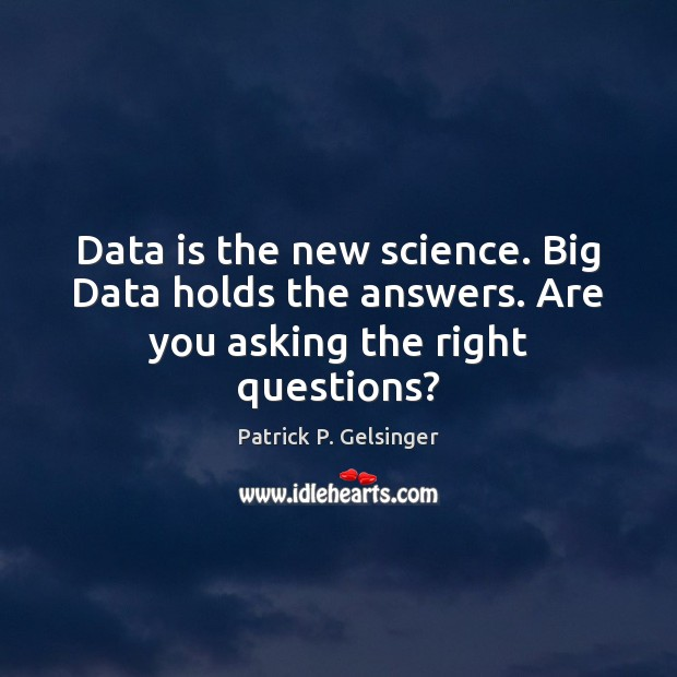 Image, Data is the new science. Big Data holds the answers. Are you asking the right questions?