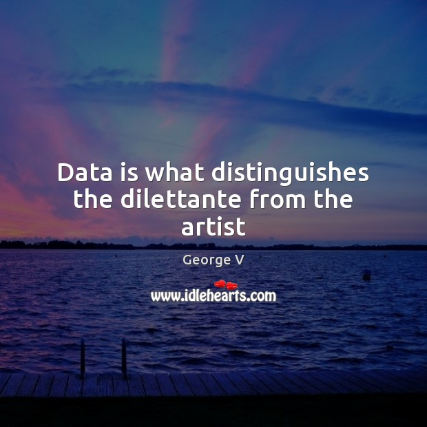 Data is what distinguishes the dilettante from the artist Data Quotes Image