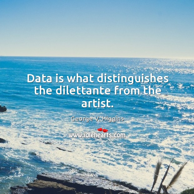 Data is what distinguishes the dilettante from the artist. Data Quotes Image