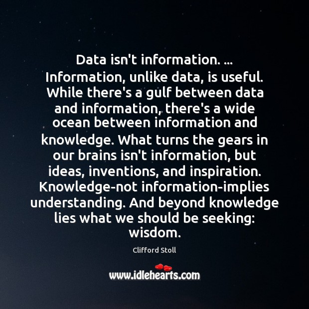 Image, Data isn't information. … Information, unlike data, is useful. While there's a gulf