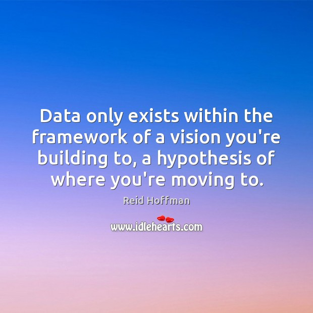 Data only exists within the framework of a vision you're building to, Reid Hoffman Picture Quote