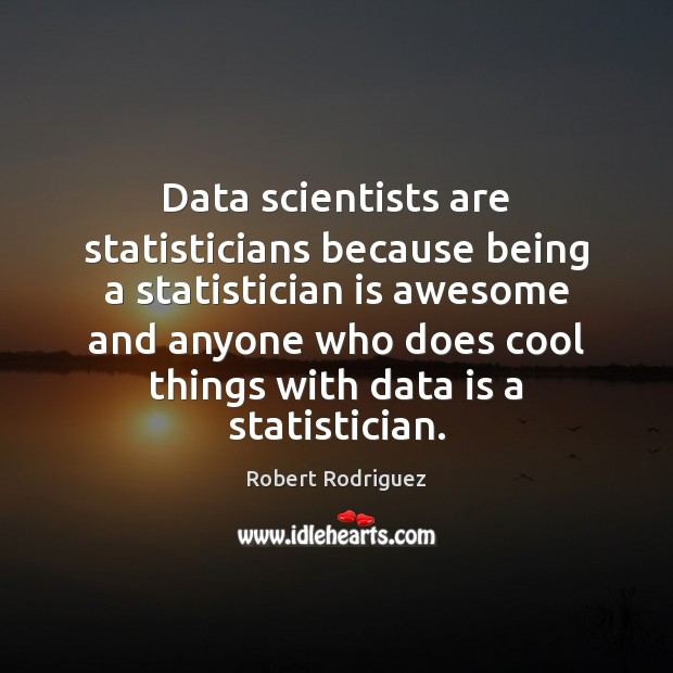 Data scientists are statisticians because being a statistician is awesome and anyone Robert Rodriguez Picture Quote
