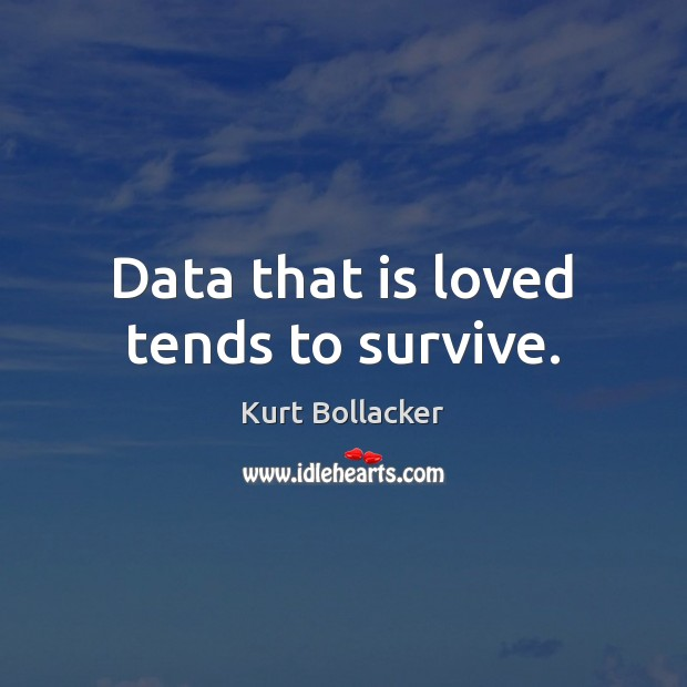 Data that is loved tends to survive. Image