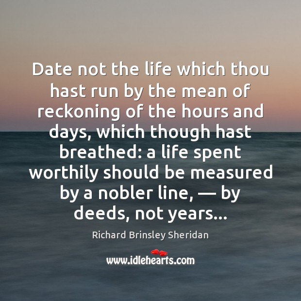Date not the life which thou hast run by the mean of Richard Brinsley Sheridan Picture Quote