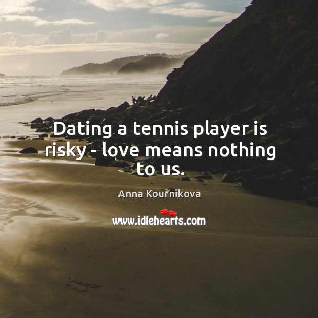 Dating a tennis player is risky – love means nothing to us. Anna Kournikova Picture Quote