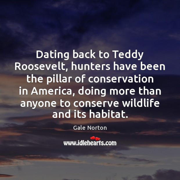 Dating back to Teddy Roosevelt, hunters have been the pillar of conservation Gale Norton Picture Quote